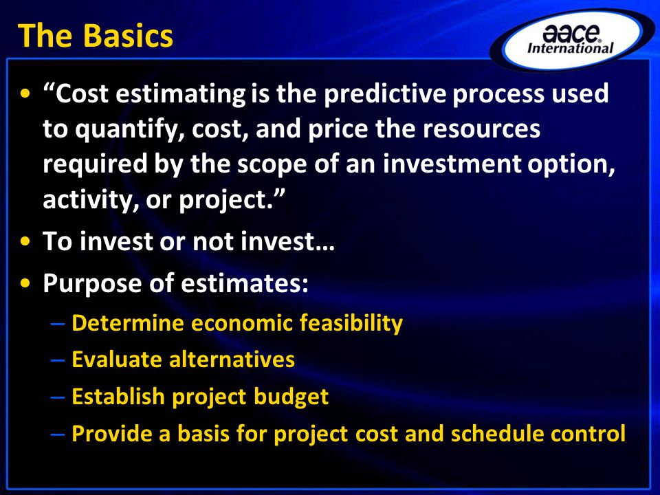 The Basics Cost estimating is the predictive process used to quantify, cost, and price the resources required by the scope of an investment option, activity, or project. To invest or not invest… Purpose of estimates: – Determine economic feasibility – Evaluate alternatives – Establish project budget – Provide a basis for project cost and schedule control