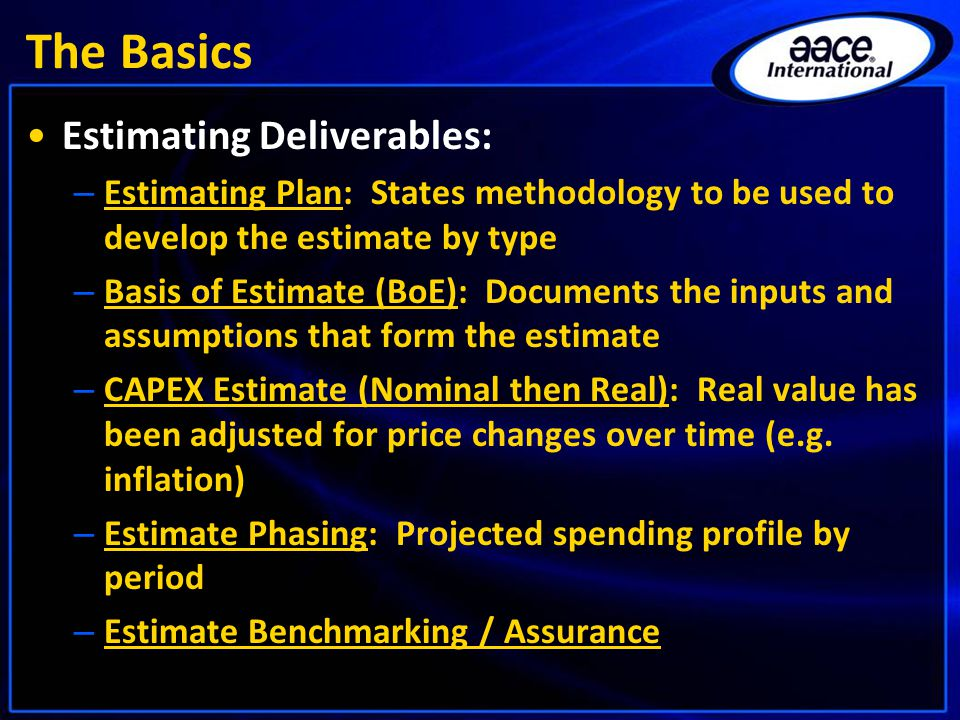 The Basics Estimating Deliverables: – Estimating Plan: States methodology to be used to develop the estimate by type – Basis of Estimate (BoE): Documents the inputs and assumptions that form the estimate – CAPEX Estimate (Nominal then Real): Real value has been adjusted for price changes over time (e.g.