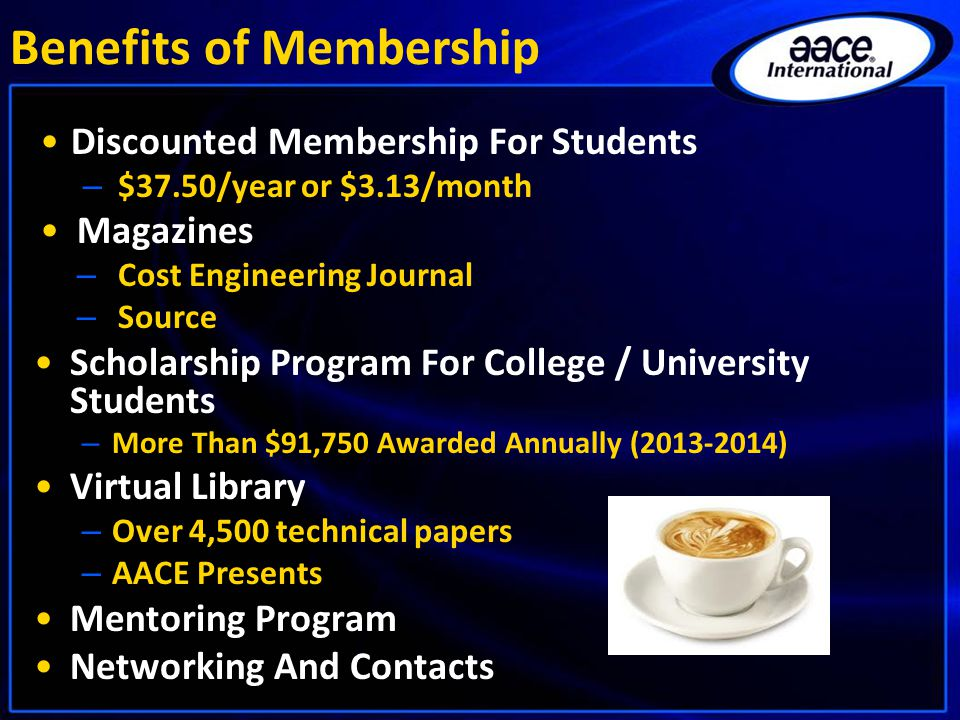 Discounted Membership For Students – $37.50/year or $3.13/month Magazines – Cost Engineering Journal – Source Scholarship Program For College / University Students – More Than $91,750 Awarded Annually (2013-2014) Virtual Library – Over 4,500 technical papers – AACE Presents Mentoring Program Networking And Contacts Benefits of Membership