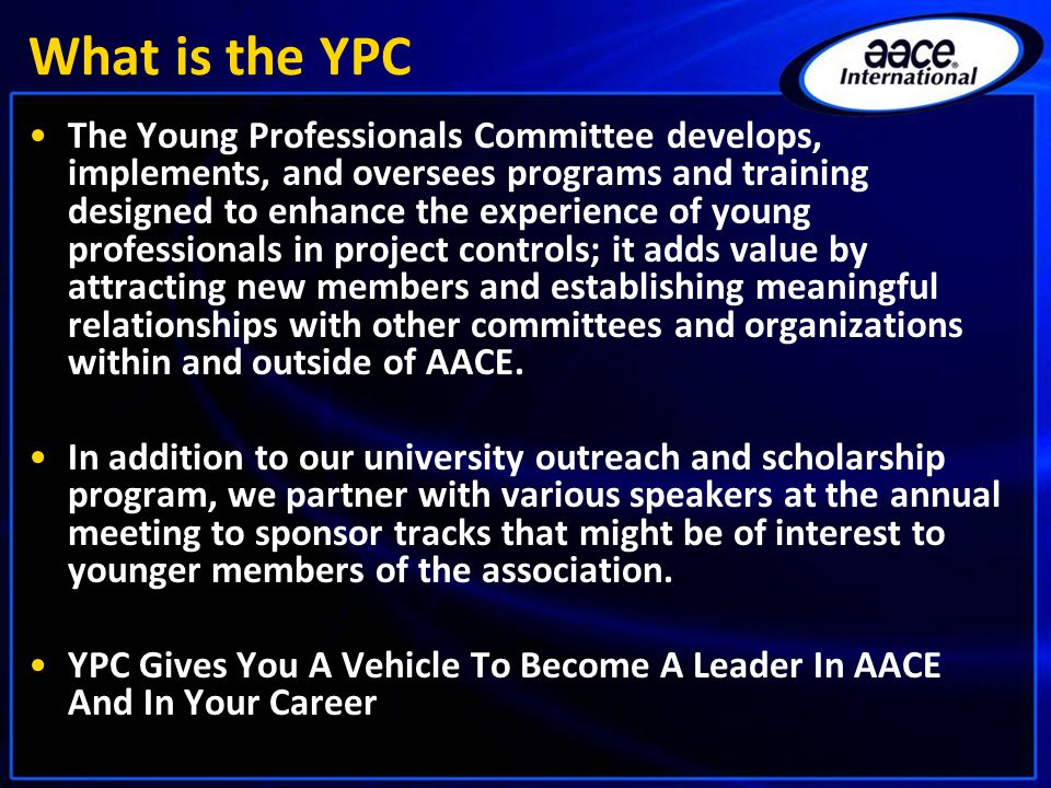 What is the YPC The Young Professionals Committee develops, implements, and oversees programs and training designed to enhance the experience of young professionals in project controls; it adds value by attracting new members and establishing meaningful relationships with other committees and organizations within and outside of AACE.