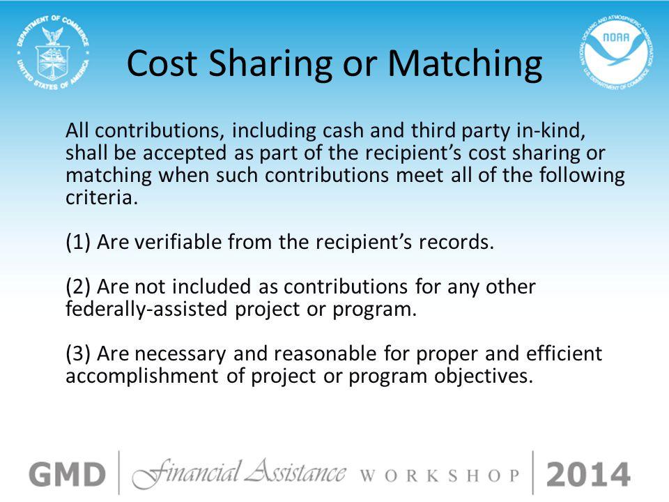 Cost Sharing or Matching All contributions, including cash and third party in-kind, shall be accepted as part of the recipient's cost sharing or matching when such contributions meet all of the following criteria.