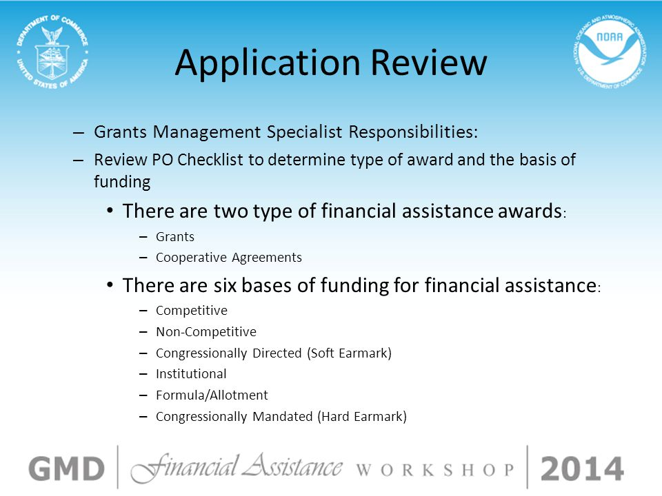 Application Review – Grants Management Specialist Responsibilities: – Review PO Checklist to determine type of award and the basis of funding There are two type of financial assistance awards : – Grants – Cooperative Agreements There are six bases of funding for financial assistance : – Competitive – Non-Competitive – Congressionally Directed (Soft Earmark) – Institutional – Formula/Allotment – Congressionally Mandated (Hard Earmark)