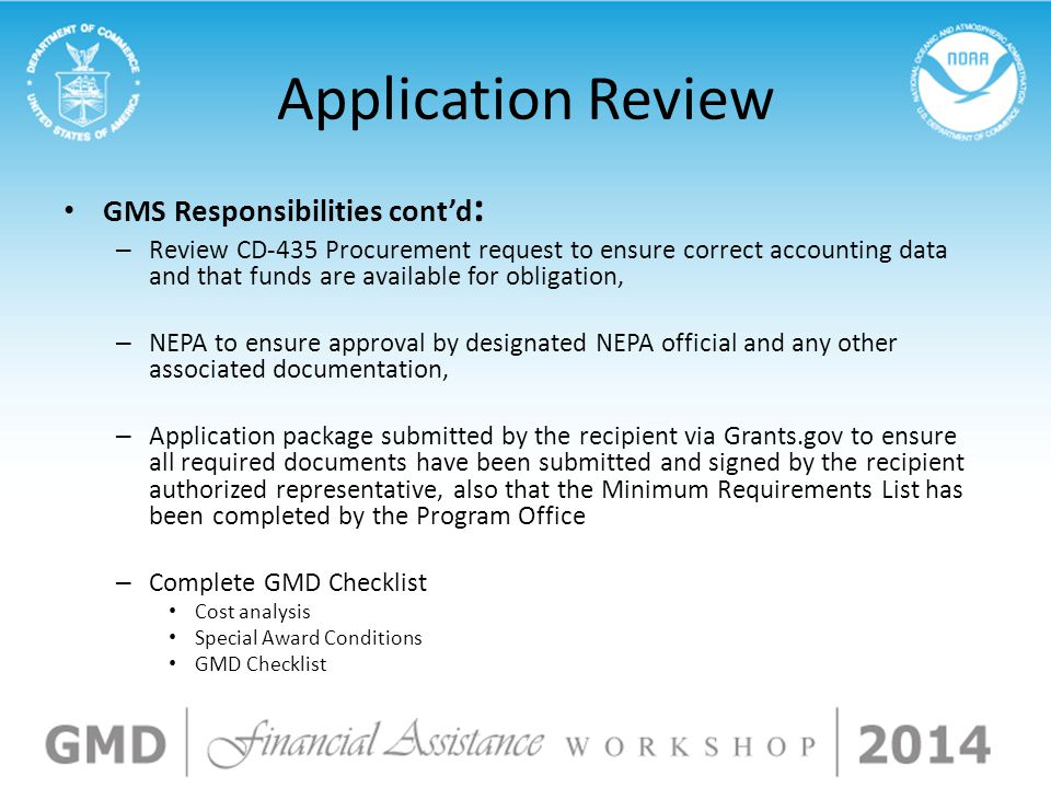 Application Review GMS Responsibilities cont'd : – Review CD-435 Procurement request to ensure correct accounting data and that funds are available for obligation, – NEPA to ensure approval by designated NEPA official and any other associated documentation, – Application package submitted by the recipient via Grants.gov to ensure all required documents have been submitted and signed by the recipient authorized representative, also that the Minimum Requirements List has been completed by the Program Office – Complete GMD Checklist Cost analysis Special Award Conditions GMD Checklist