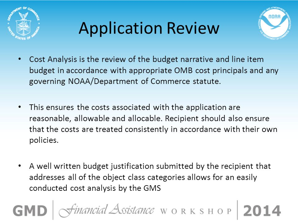 Application Review Cost Analysis is the review of the budget narrative and line item budget in accordance with appropriate OMB cost principals and any governing NOAA/Department of Commerce statute.