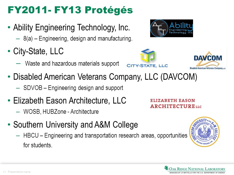 11 Presentation name FY2011- FY13 Protégés Ability Engineering Technology, Inc. – 8(a) – Engineering, design and manufacturing. City-State, LLC – Wast
