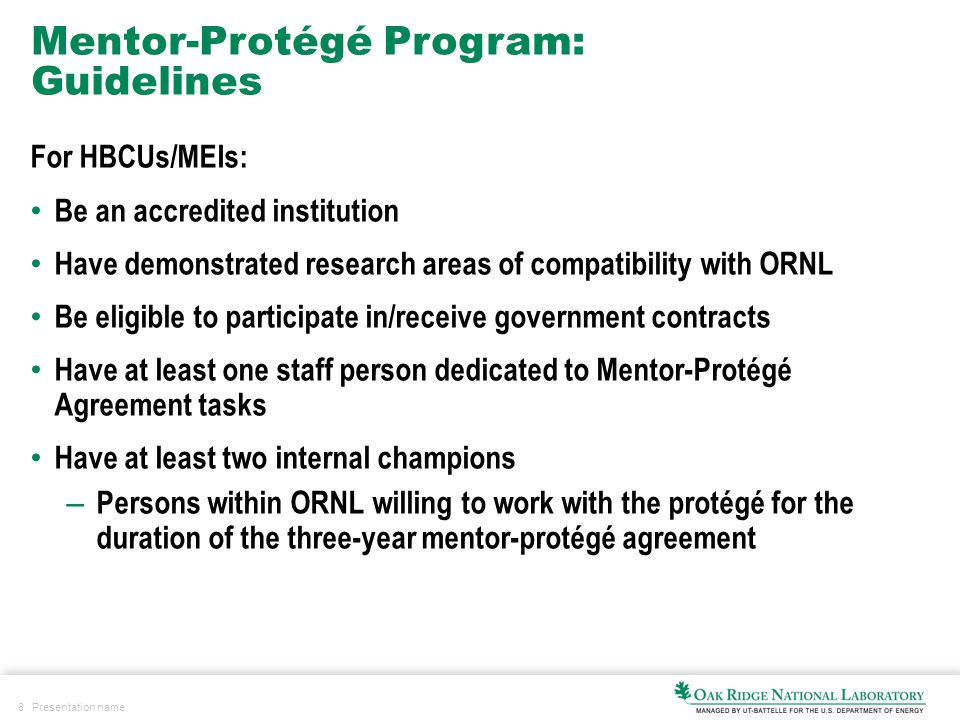 8 Presentation name Mentor-Protégé Program: Guidelines For HBCUs/MEIs: Be an accredited institution Have demonstrated research areas of compatibility