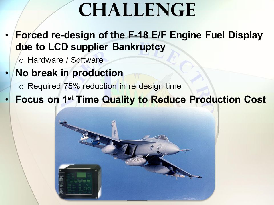 challenge Forced re-design of the F-18 E/F Engine Fuel Display due to LCD supplier Bankruptcy o Hardware / Software No break in production o Required 75% reduction in re-design time Focus on 1 st Time Quality to Reduce Production Cost