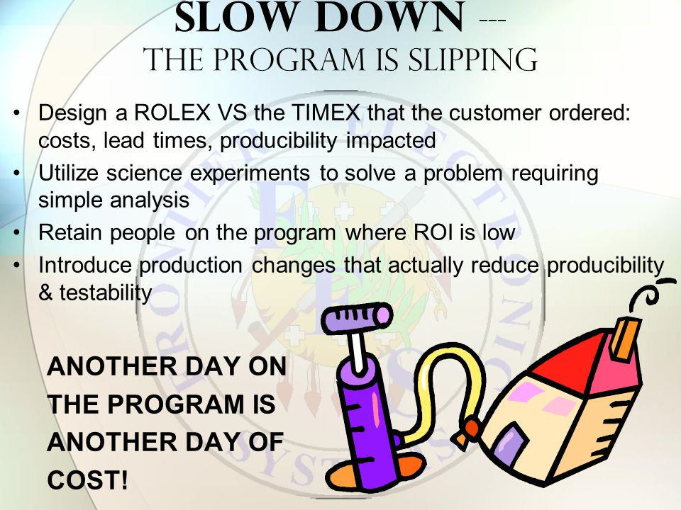 SLOW DOWN --- THE PROGRAM IS SLIPPING Design a ROLEX VS the TIMEX that the customer ordered: costs, lead times, producibility impacted Utilize science experiments to solve a problem requiring simple analysis Retain people on the program where ROI is low Introduce production changes that actually reduce producibility & testability ANOTHER DAY ON THE PROGRAM IS ANOTHER DAY OF COST!