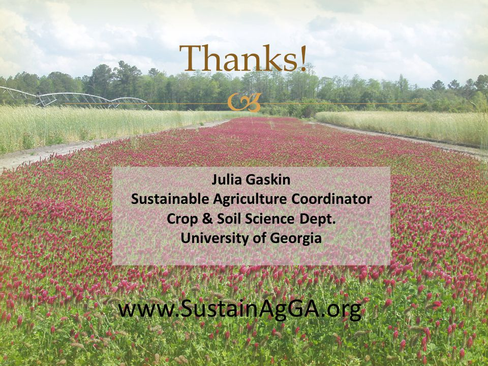  Thanks! www.SustainAgGA.org Julia Gaskin Sustainable Agriculture Coordinator Crop & Soil Science Dept. University of Georgia