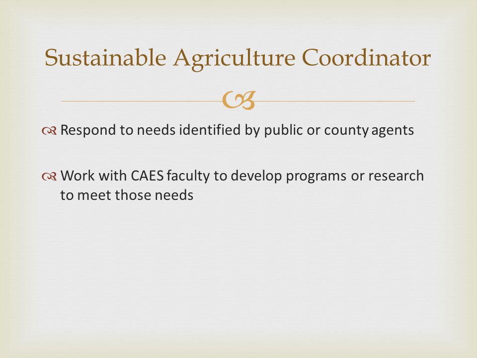   Respond to needs identified by public or county agents  Work with CAES faculty to develop programs or research to meet those needs Sustainable Ag
