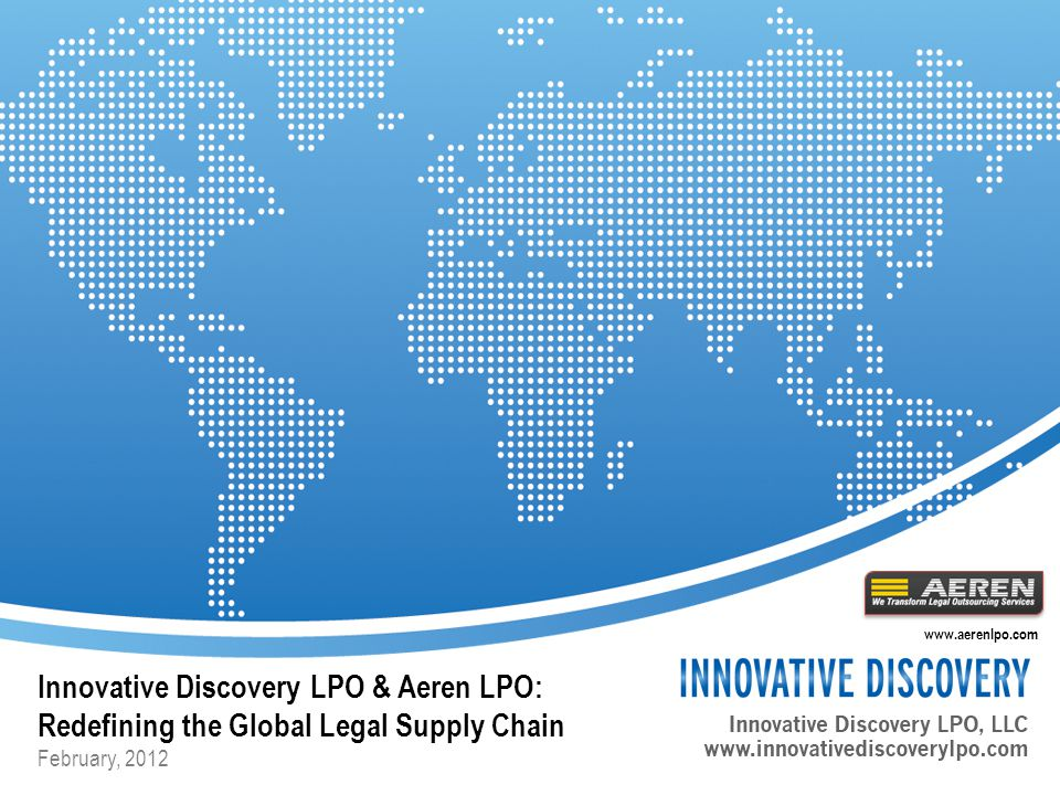 Innovative Discovery LPO & Aeren LPO: Redefining the Global Legal Supply Chain February, 2012 www.aerenlpo.com