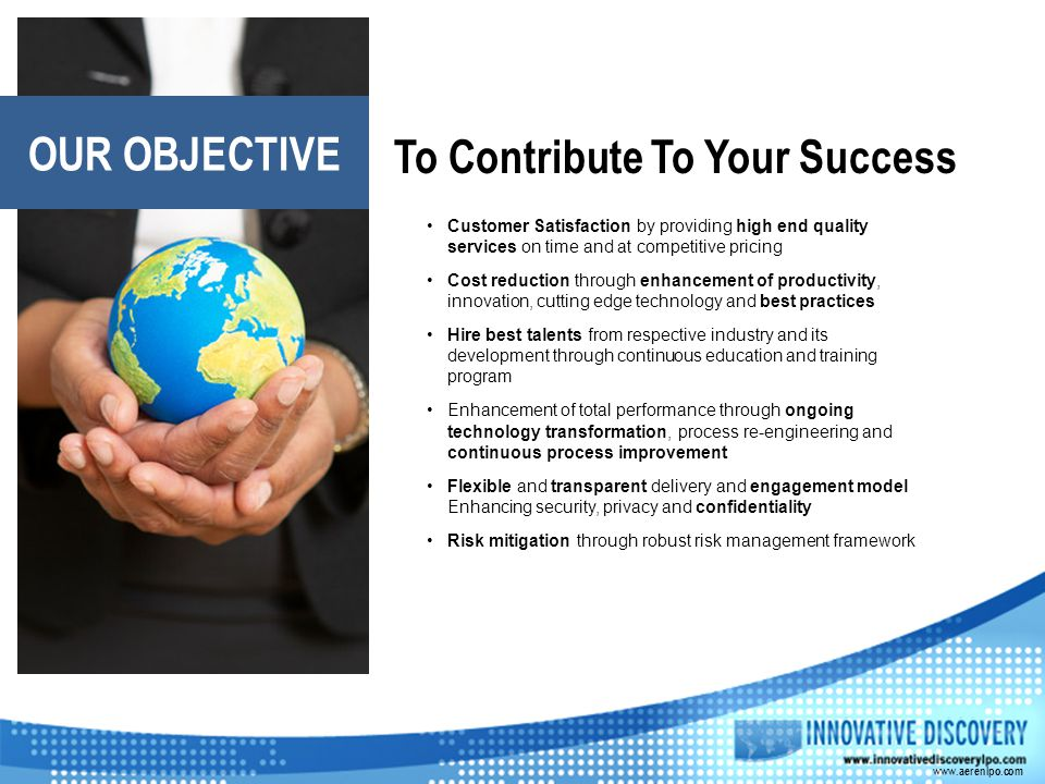 To Contribute To Your Success Customer Satisfaction by providing high end quality services on time and at competitive pricing Cost reduction through e
