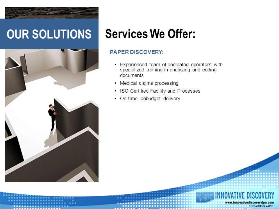 Services We Offer: OUR SOLUTIONS PAPER DISCOVERY: Experienced team of dedicated operators with specialized training in analyzing and coding documents Medical claims processing ISO Certified Facility and Processes On-time, onbudget delivery www.aerenlpo.com