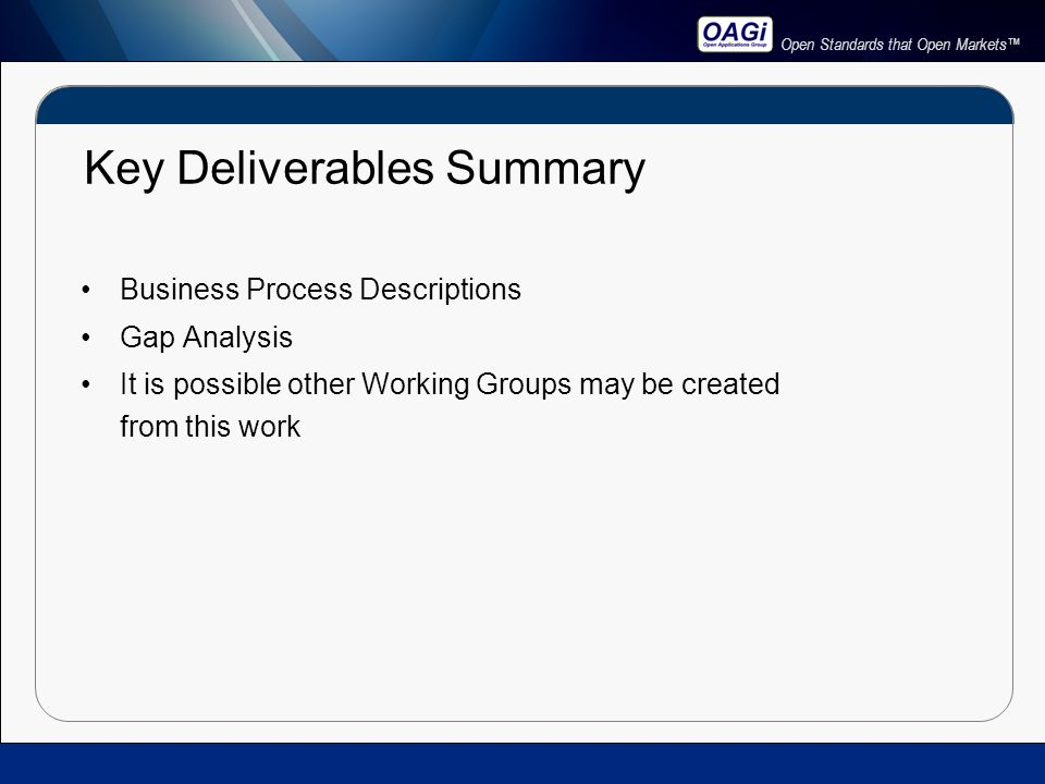 Open Standards that Open Markets™ Key Deliverables Summary Business Process Descriptions Gap Analysis It is possible other Working Groups may be created from this work