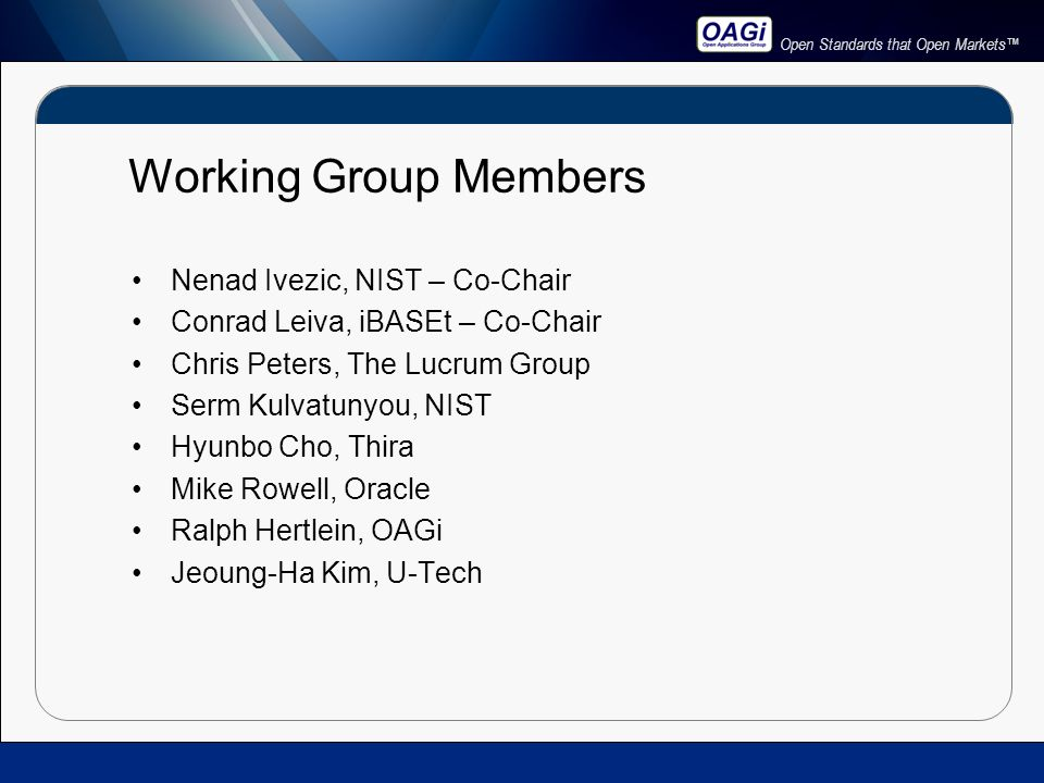 Open Standards that Open Markets™ Working Group Members Nenad Ivezic, NIST – Co-Chair Conrad Leiva, iBASEt – Co-Chair Chris Peters, The Lucrum Group Serm Kulvatunyou, NIST Hyunbo Cho, Thira Mike Rowell, Oracle Ralph Hertlein, OAGi Jeoung-Ha Kim, U-Tech