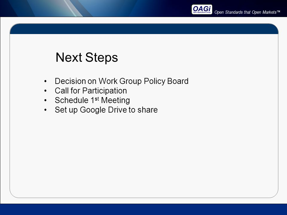 Open Standards that Open Markets™ Next Steps Decision on Work Group Policy Board Call for Participation Schedule 1 st Meeting Set up Google Drive to share