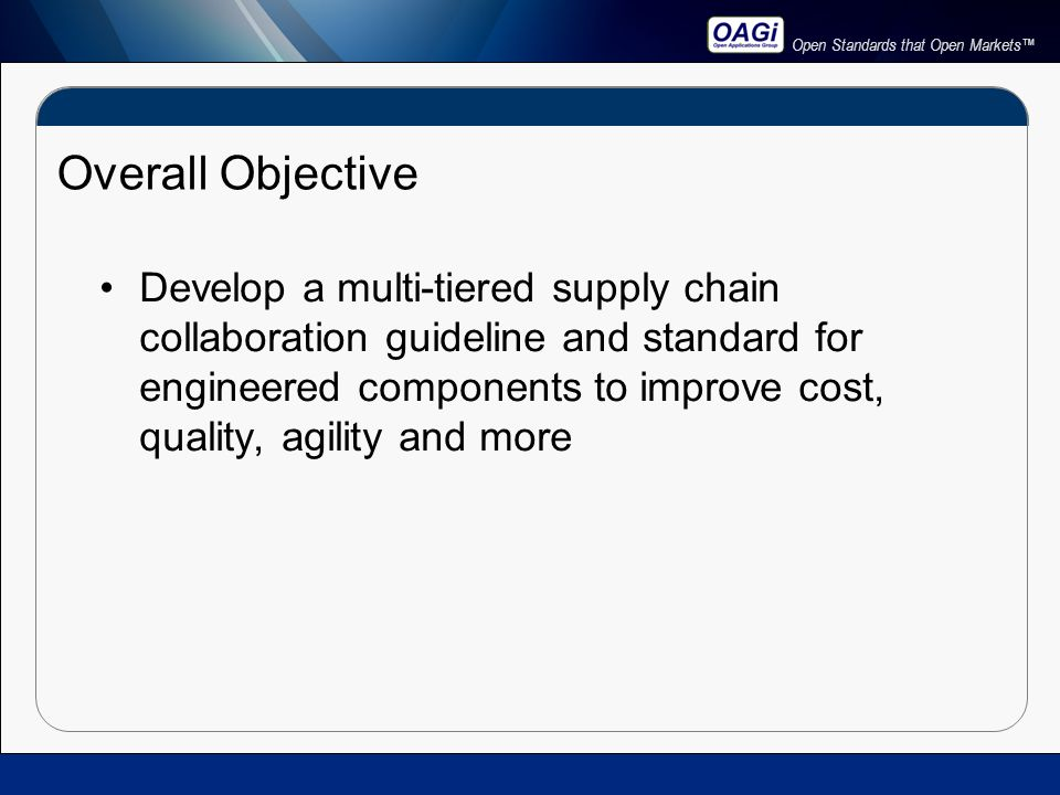 Open Standards that Open Markets™ Overall Objective Develop a multi-tiered supply chain collaboration guideline and standard for engineered components