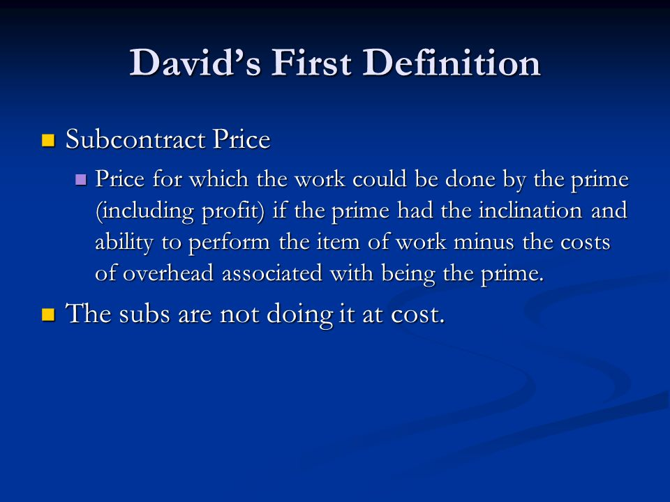 David's First Definition Subcontract Price Subcontract Price Price for which the work could be done by the prime (including profit) if the prime had the inclination and ability to perform the item of work minus the costs of overhead associated with being the prime.