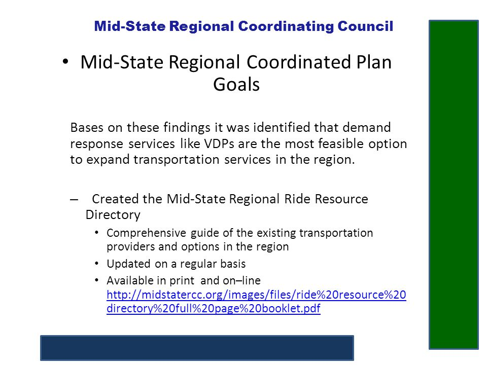 Mid-State Regional Coordinating Council Mid-State Regional Coordinated Plan Goals Began working with existing VDP providers in the region and helped to coordinate a VDP Network Facilitate expanded transportation options for individuals Provide resources and enhance referral capabilities between VDP providers – Hold regular meetings to facilitate information sharing and referrals Provide increased outreach and marketing for all VDP providers – Created VDP Network Brochure – Created Speakers Bureau Create and adopt VDP provider standards