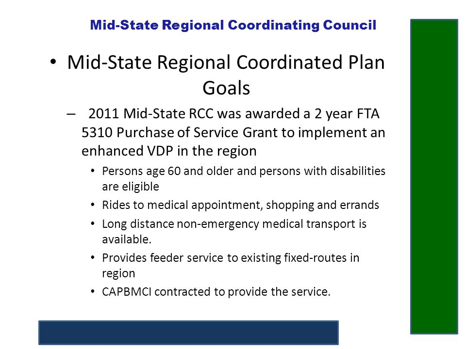 Mid-State Regional Coordinating Council Mid-State Regional Coordinated Plan New Goals – 2013 Mid-State RCC was awarded a 2nd FTA 5310 Purchase of Service Grant to implement the following projects: Hire a regional transportation coordinator Continue the growth of the enhanced VDP program Expand the reach of the VDP Network – Sub-contract to an eligible VDP provider Pilot an expanded demand–response accessible Rural Transportation bus service Pilot a taxi voucher program