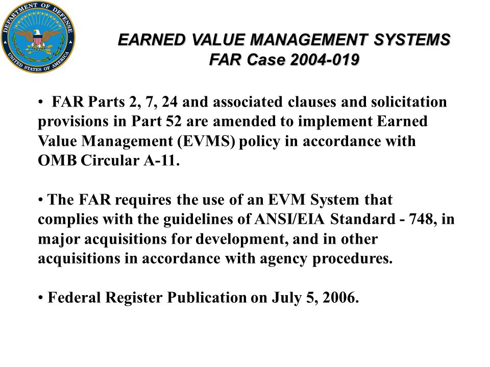 EARNED VALUE MANAGEMENT SYSTEMS FAR Case 2004-019 FAR Parts 2, 7, 24 and associated clauses and solicitation provisions in Part 52 are amended to implement Earned Value Management (EVMS) policy in accordance with OMB Circular A-11.