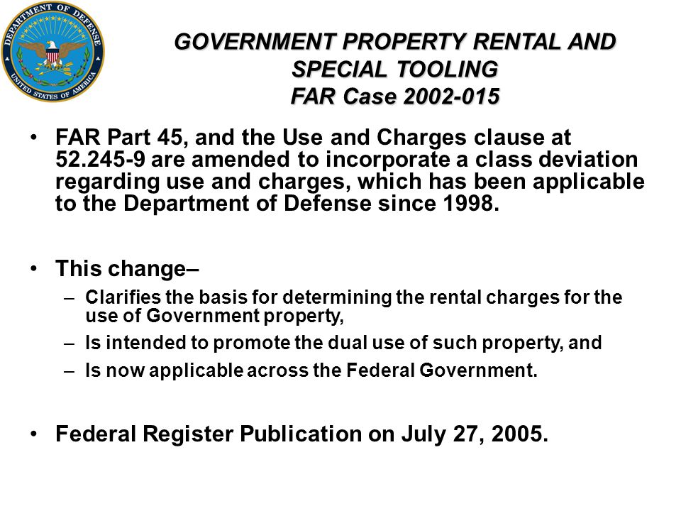 GOVERNMENT PROPERTY RENTAL AND SPECIAL TOOLING FAR Case 2002-015 FAR Part 45, and the Use and Charges clause at 52.245-9 are amended to incorporate a class deviation regarding use and charges, which has been applicable to the Department of Defense since 1998.