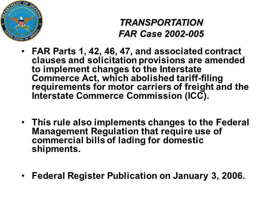 TRANSPORTATION FAR Case 2002-005 FAR Parts 1, 42, 46, 47, and associated contract clauses and solicitation provisions are amended to implement changes to the Interstate Commerce Act, which abolished tariff-filing requirements for motor carriers of freight and the Interstate Commerce Commission (ICC).