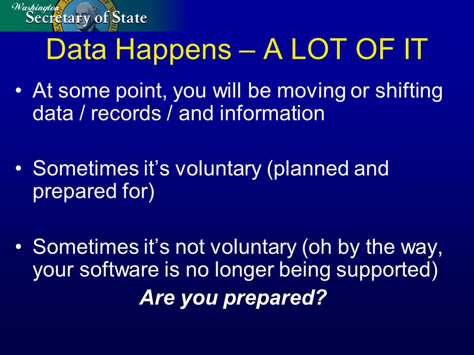 Data Happens – A LOT OF IT At some point, you will be moving or shifting data / records / and information Sometimes it's voluntary (planned and prepared for) Sometimes it's not voluntary (oh by the way, your software is no longer being supported) Are you prepared