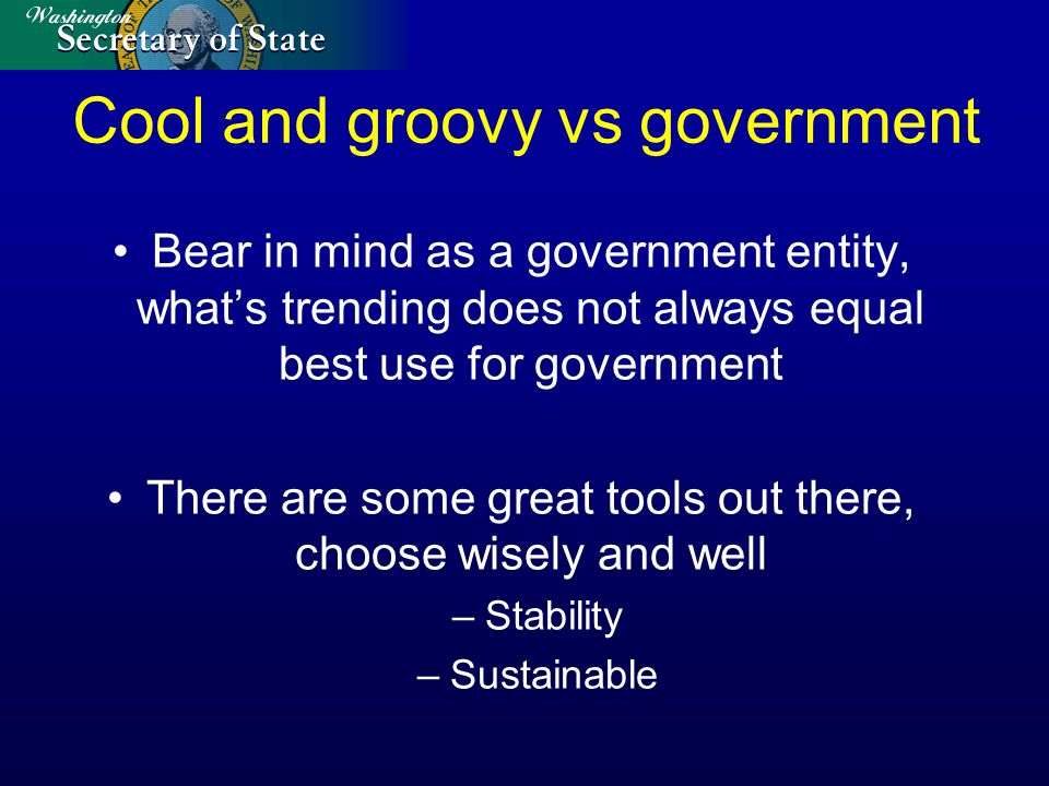 Cool and groovy vs government Bear in mind as a government entity, what's trending does not always equal best use for government There are some great tools out there, choose wisely and well –Stability –Sustainable