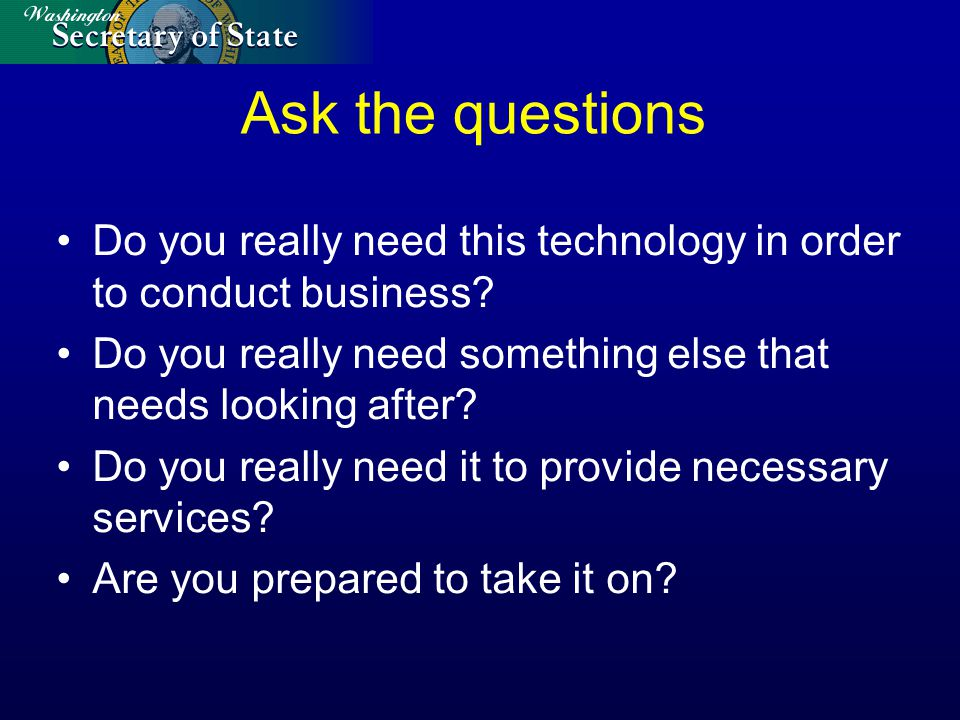 Ask the questions Do you really need this technology in order to conduct business.