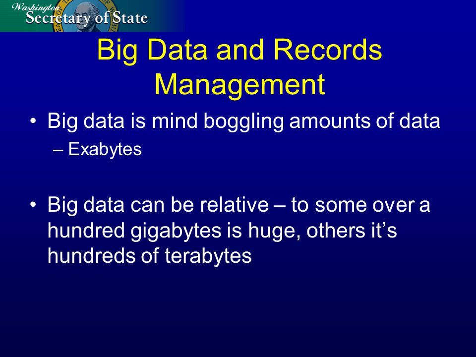 Big Data and Records Management Big data is mind boggling amounts of data –Exabytes Big data can be relative – to some over a hundred gigabytes is huge, others it's hundreds of terabytes