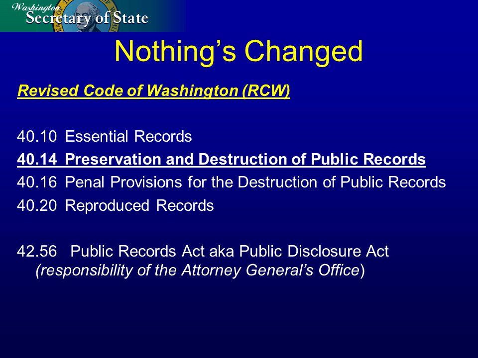 Nothing's Changed Revised Code of Washington (RCW) 40.10Essential Records 40.14Preservation and Destruction of Public Records 40.16Penal Provisions for the Destruction of Public Records 40.20Reproduced Records 42.56 Public Records Act aka Public Disclosure Act (responsibility of the Attorney General's Office)