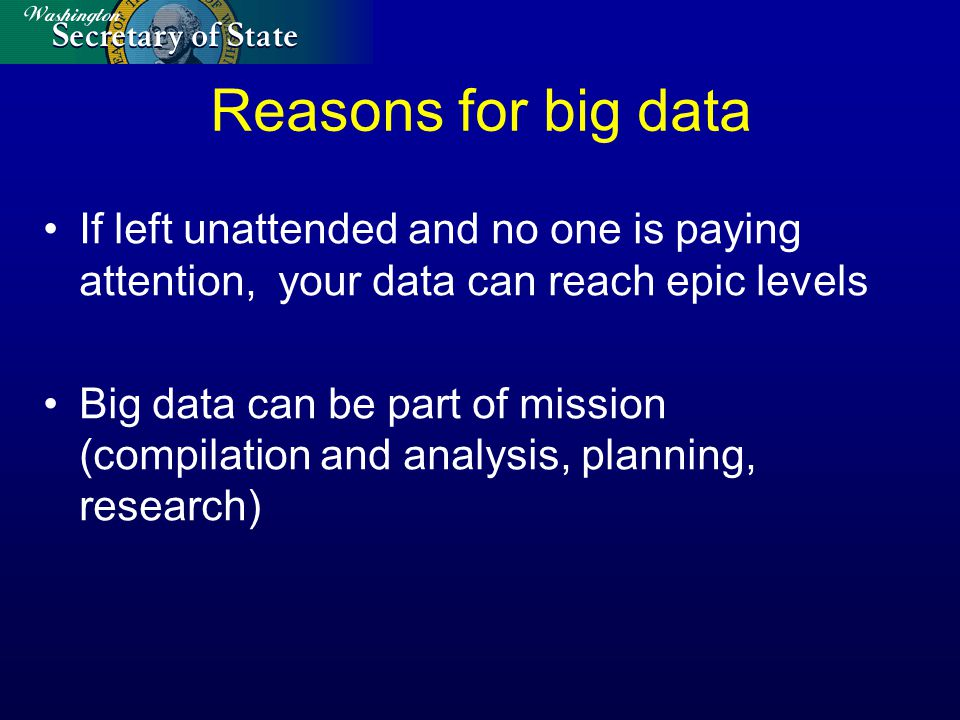 Reasons for big data If left unattended and no one is paying attention, your data can reach epic levels Big data can be part of mission (compilation and analysis, planning, research)
