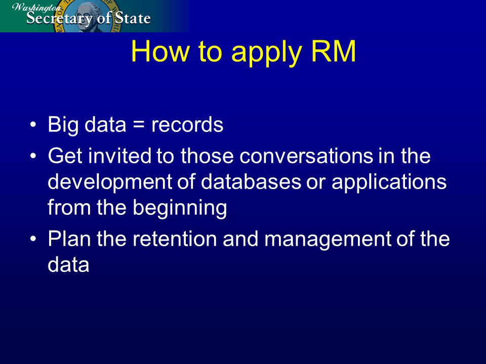 How to apply RM Big data = records Get invited to those conversations in the development of databases or applications from the beginning Plan the retention and management of the data