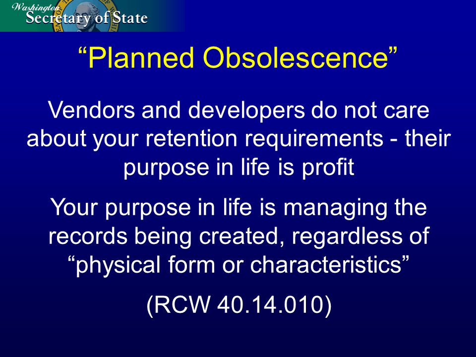 Planned Obsolescence Vendors and developers do not care about your retention requirements - their purpose in life is profit Your purpose in life is managing the records being created, regardless of physical form or characteristics (RCW 40.14.010)