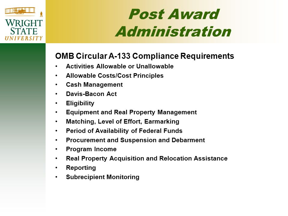 Post Award Administration OMB Circular A-133 Compliance Requirements Activities Allowable or Unallowable Allowable Costs/Cost Principles Cash Management Davis-Bacon Act Eligibility Equipment and Real Property Management Matching, Level of Effort, Earmarking Period of Availability of Federal Funds Procurement and Suspension and Debarment Program Income Real Property Acquisition and Relocation Assistance Reporting Subrecipient Monitoring