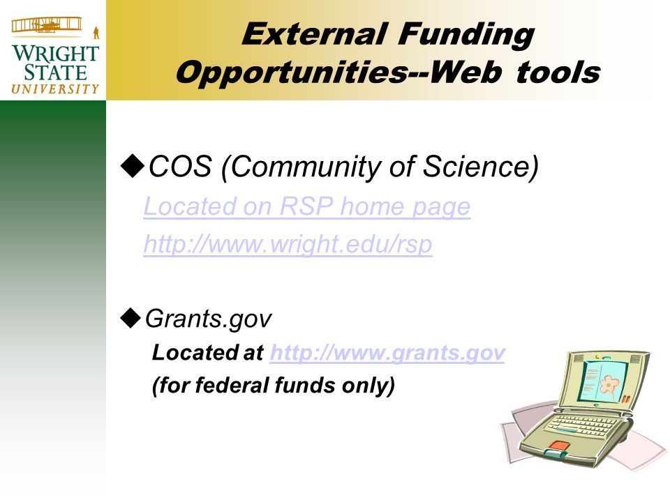 External Funding Opportunities--Web tools uCOS (Community of Science) Located on RSP home page http://www.wright.edu/rsp uGrants.gov Located at http://www.grants.govhttp://www.grants.gov (for federal funds only)