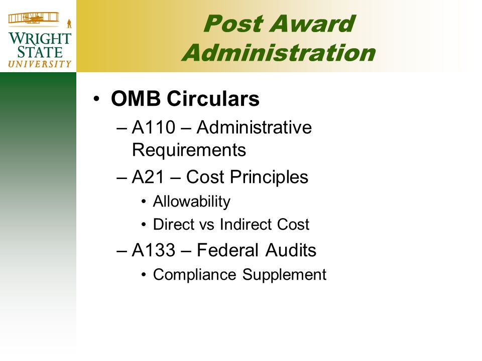Post Award Administration OMB Circulars –A110 – Administrative Requirements –A21 – Cost Principles Allowability Direct vs Indirect Cost –A133 – Federal Audits Compliance Supplement