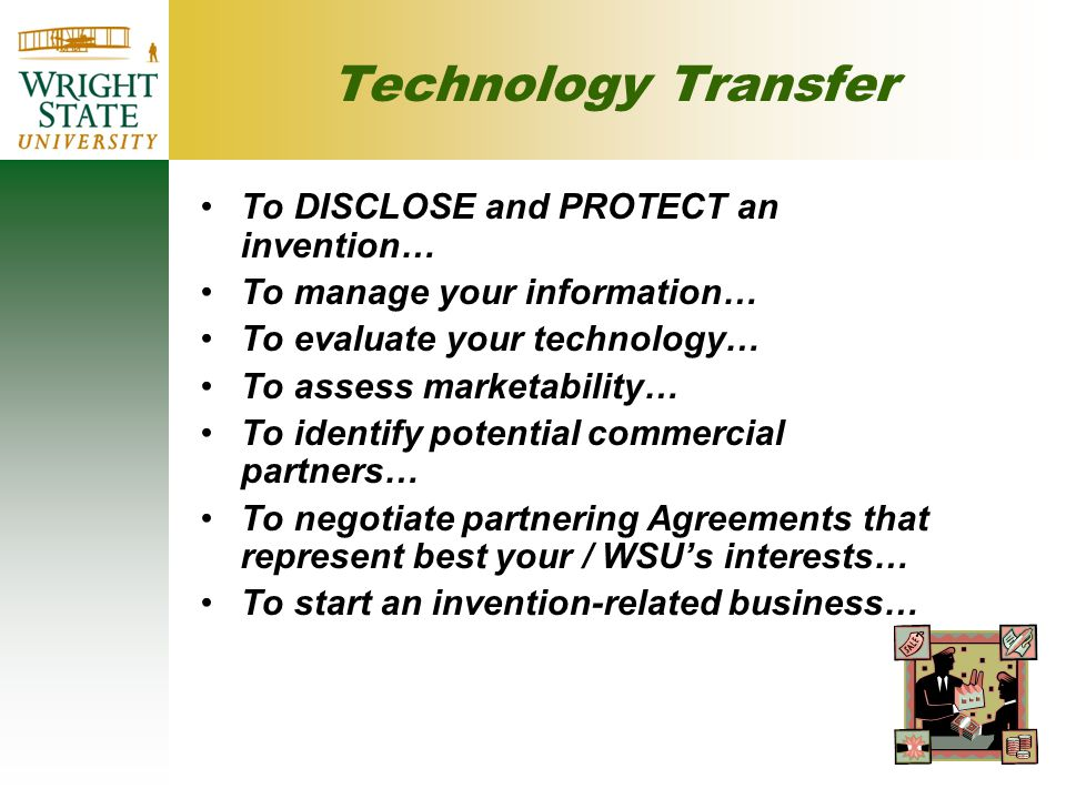 Technology Transfer To DISCLOSE and PROTECT an invention… To manage your information… To evaluate your technology… To assess marketability… To identify potential commercial partners… To negotiate partnering Agreements that represent best your / WSU's interests… To start an invention-related business…