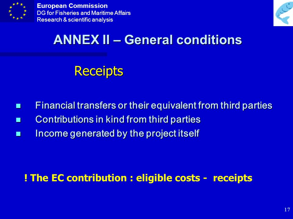 European Commission DG for Fisheries and Maritime Affairs Research & scientific analysis 16 Non-Eligible costs 1.VAT 2.Exchange losses 3.Provisions for possible future losses or charges 4.…… ANNEX II – General conditions