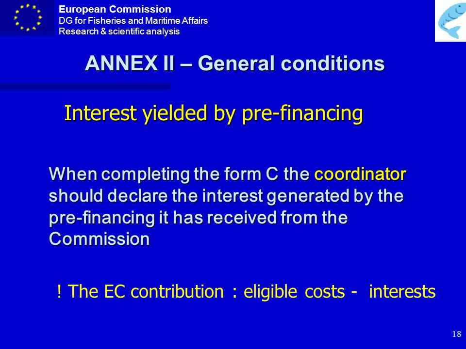 European Commission DG for Fisheries and Maritime Affairs Research & scientific analysis 17 Receipts n Financial transfers or their equivalent from third parties n Contributions in kind from third parties n Income generated by the project itself .