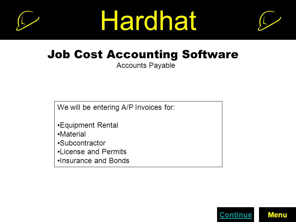 Hardhat Job Cost Accounting Software Accounts Payable We will be entering A/P Invoices for: Equipment Rental Material Subcontractor License and Permits Insurance and Bonds ContinueMenu