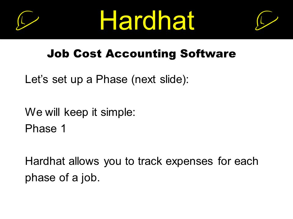 Hardhat Job Cost Accounting Software Let's set up a Phase (next slide): We will keep it simple: Phase 1 Hardhat allows you to track expenses for each phase of a job.
