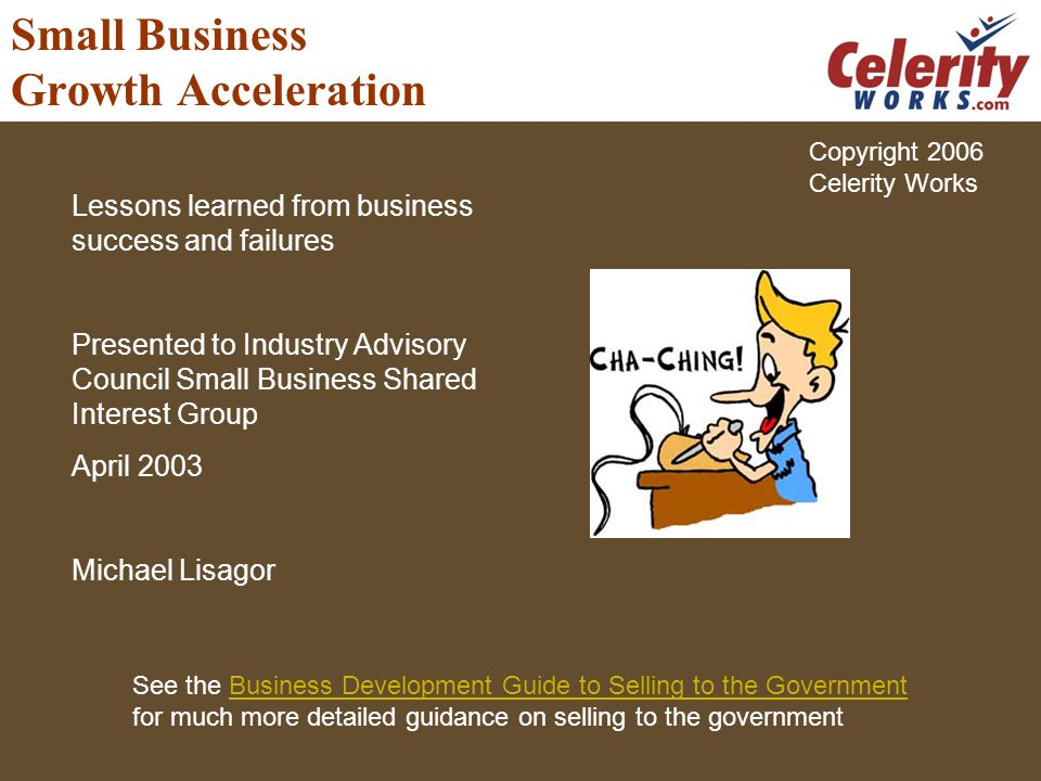 Small Business Growth Acceleration Lessons learned from business success and failures Presented to Industry Advisory Council Small Business Shared Interest Group April 2003 Michael Lisagor See the Business Development Guide to Selling to the GovernmentBusiness Development Guide to Selling to the Government for much more detailed guidance on selling to the government Copyright 2006 Celerity Works