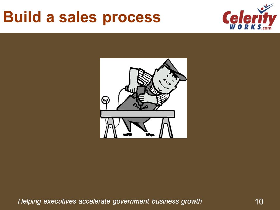 Helping executives accelerate government business growth 10 Build a sales process