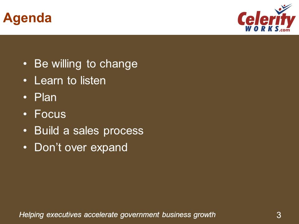 Helping executives accelerate government business growth 3 Agenda Be willing to change Learn to listen Plan Focus Build a sales process Don't over expand