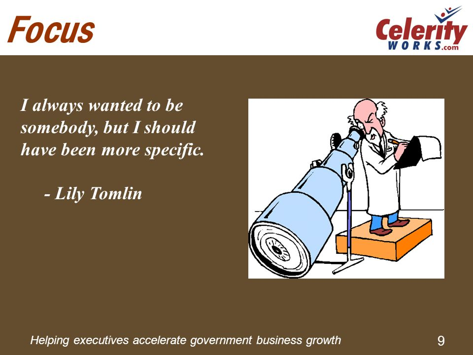 Helping executives accelerate government business growth 9 Focus I always wanted to be somebody, but I should have been more specific.