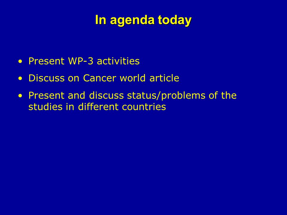 In agenda today Present WP-3 activities Discuss on Cancer world article Present and discuss status/problems of the studies in different countries