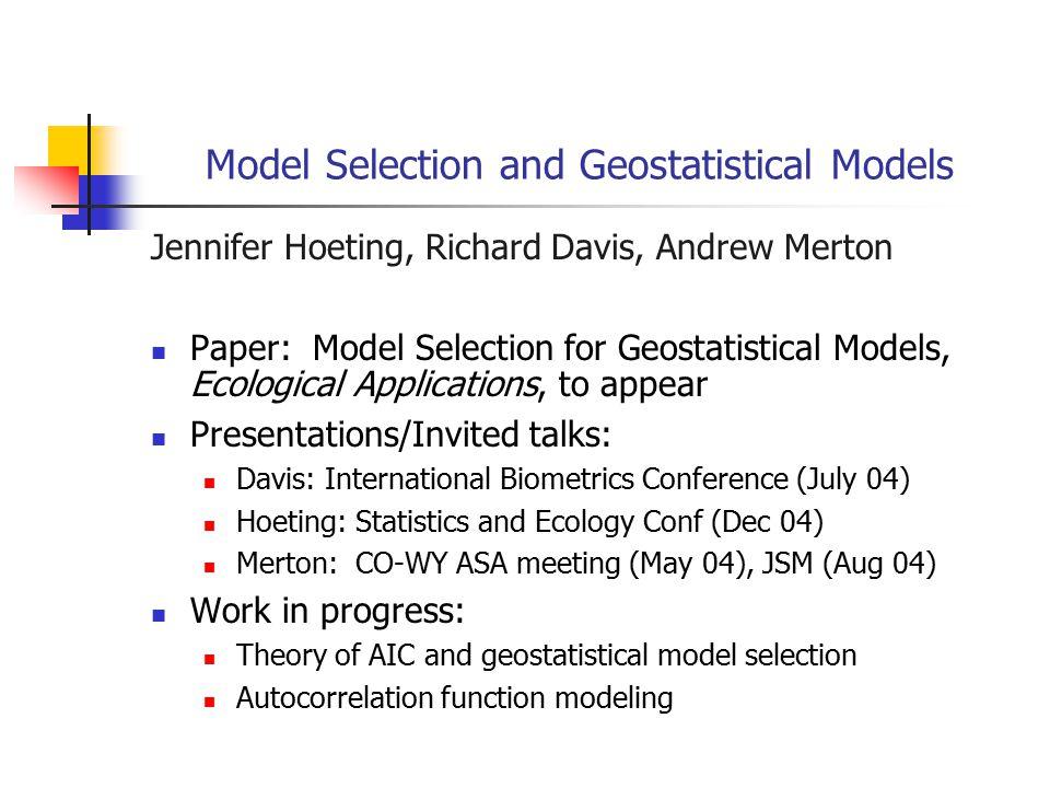 Model Selection and Geostatistical Models Jennifer Hoeting, Richard Davis, Andrew Merton Paper: Model Selection for Geostatistical Models, Ecological