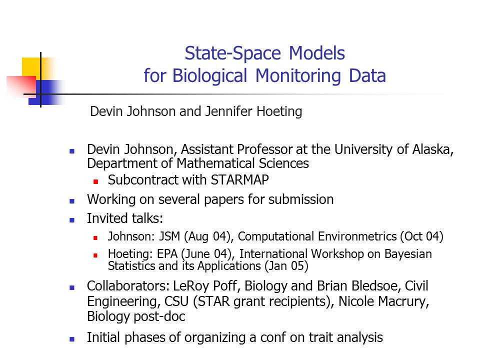 State-Space Models for Biological Monitoring Data Devin Johnson and Jennifer Hoeting Devin Johnson, Assistant Professor at the University of Alaska, Department of Mathematical Sciences Subcontract with STARMAP Working on several papers for submission Invited talks: Johnson: JSM (Aug 04), Computational Environmetrics (Oct 04) Hoeting: EPA (June 04), International Workshop on Bayesian Statistics and its Applications (Jan 05) Collaborators: LeRoy Poff, Biology and Brian Bledsoe, Civil Engineering, CSU (STAR grant recipients), Nicole Macrury, Biology post-doc Initial phases of organizing a conf on trait analysis